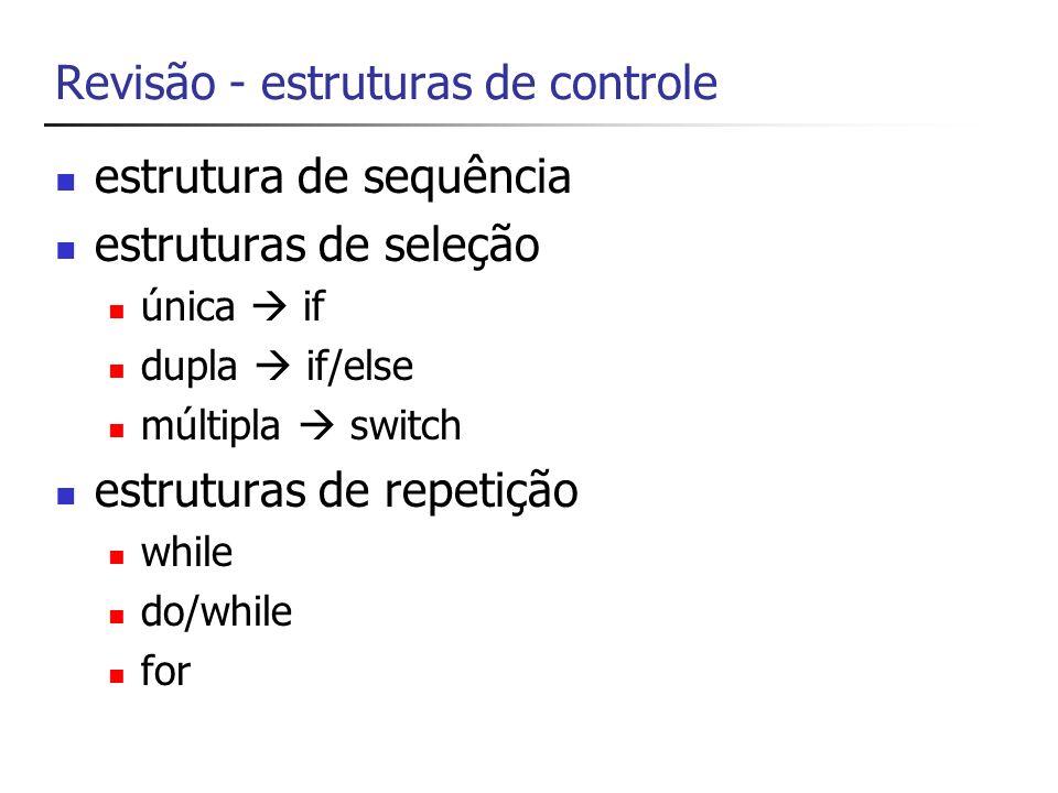 Revisão - estruturas de controle estrutura de sequência estruturas de seleção única if dupla if/else múltipla switch estruturas de repetição while do/