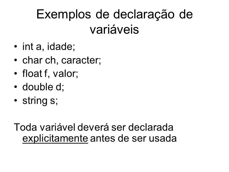 Exemplos de declaração de variáveis int a, idade; char ch, caracter; float f, valor; double d; string s; Toda variável deverá ser declarada explicitam