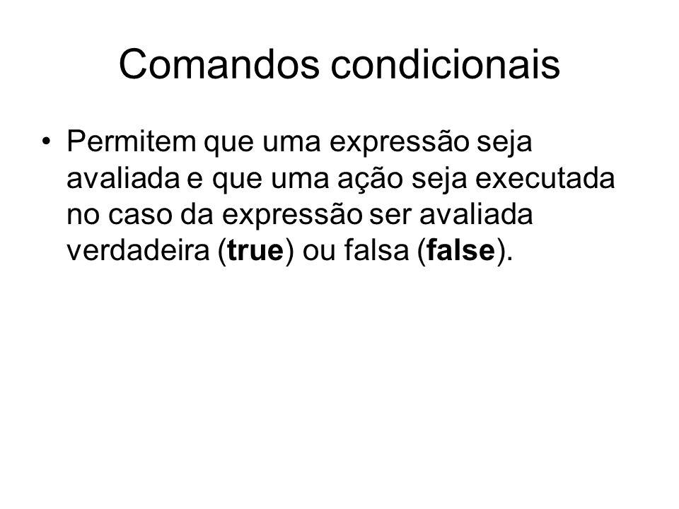 Comandos condicionais Permitem que uma expressão seja avaliada e que uma ação seja executada no caso da expressão ser avaliada verdadeira (true) ou fa