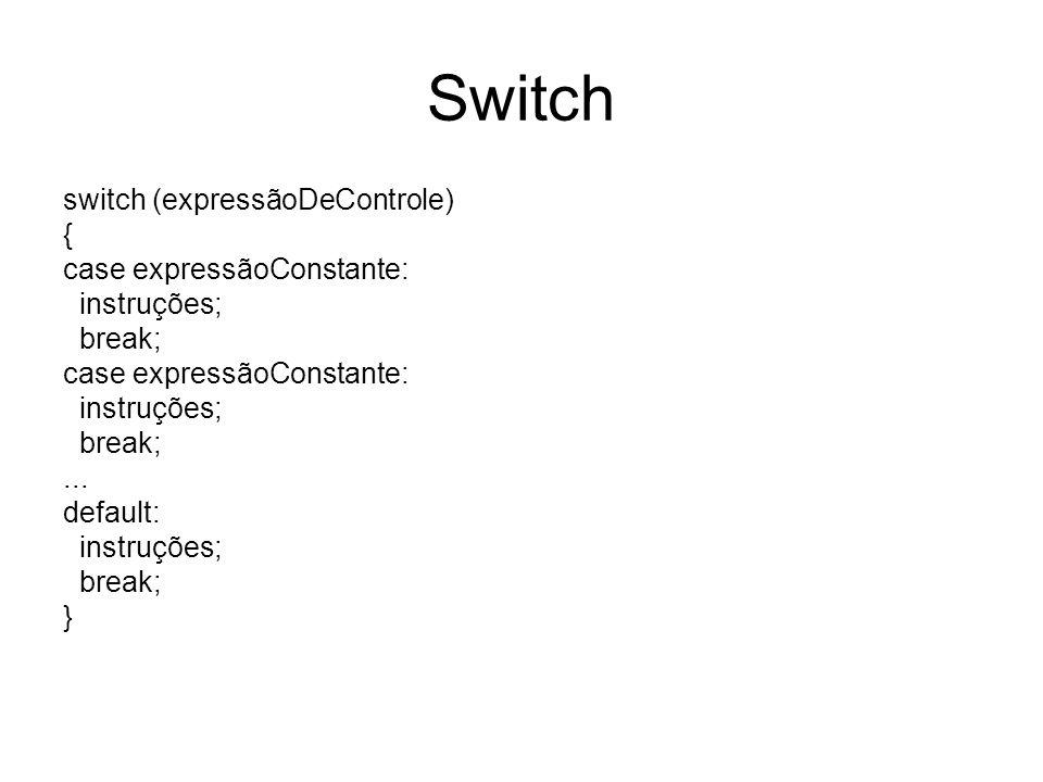 Switch switch (expressãoDeControle) { case expressãoConstante: instruções; break; case expressãoConstante: instruções; break;... default: instruções;