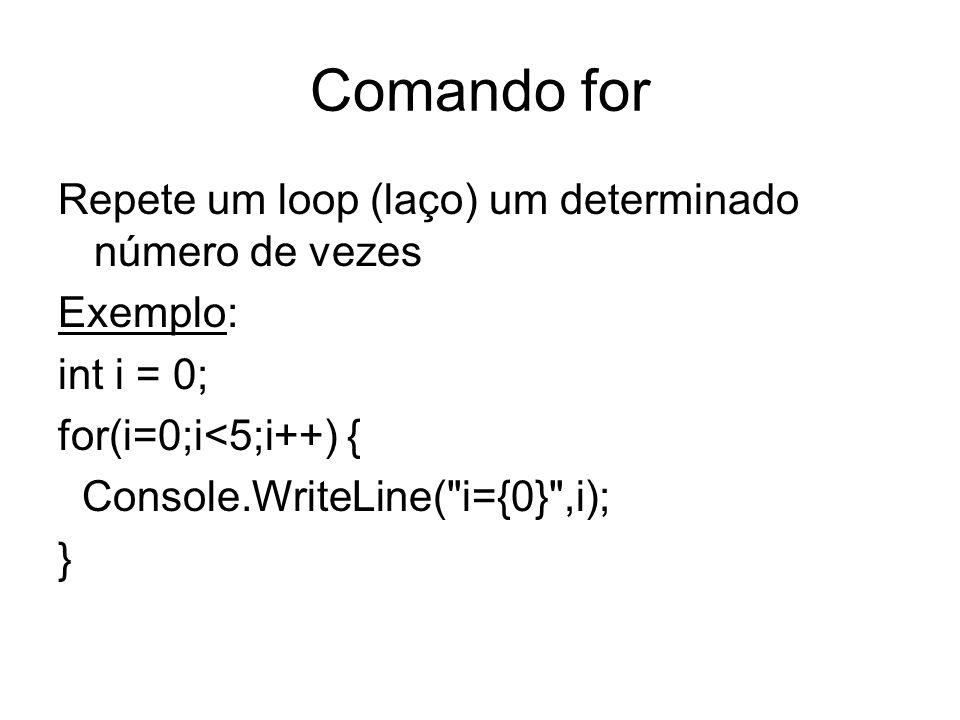 Comando for Repete um loop (laço) um determinado número de vezes Exemplo: int i = 0; for(i=0;i<5;i++) { Console.WriteLine(