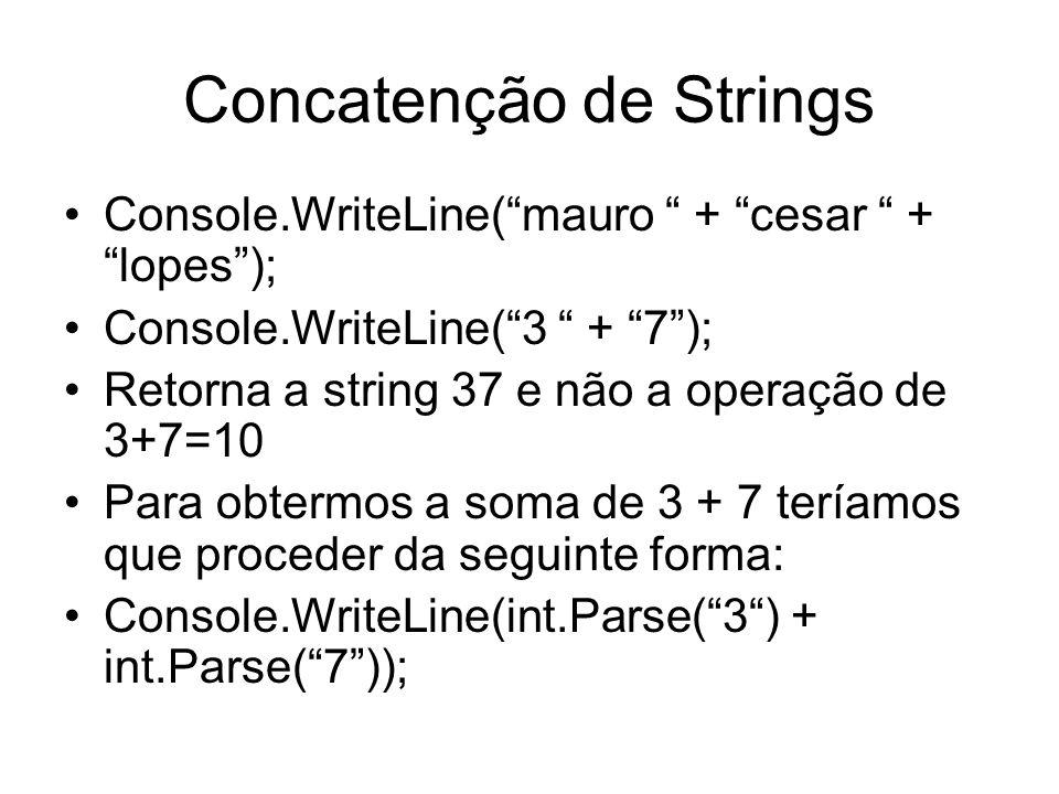Concatenção de Strings Console.WriteLine(mauro + cesar + lopes); Console.WriteLine(3 + 7); Retorna a string 37 e não a operação de 3+7=10 Para obtermo