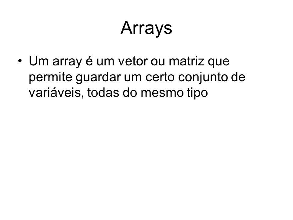 Arrays Um array é um vetor ou matriz que permite guardar um certo conjunto de variáveis, todas do mesmo tipo