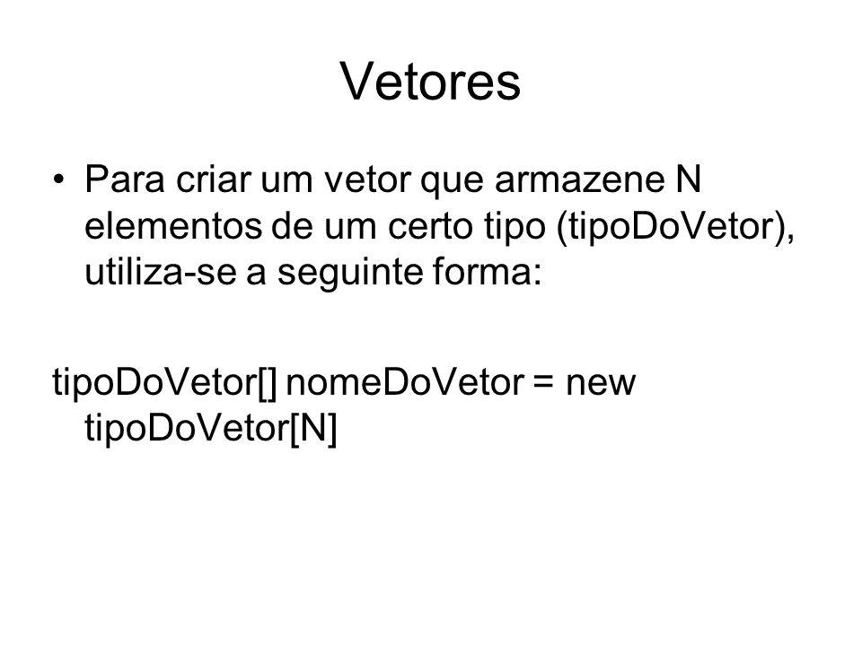Vetores Para criar um vetor que armazene N elementos de um certo tipo (tipoDoVetor), utiliza-se a seguinte forma: tipoDoVetor[] nomeDoVetor = new tipo
