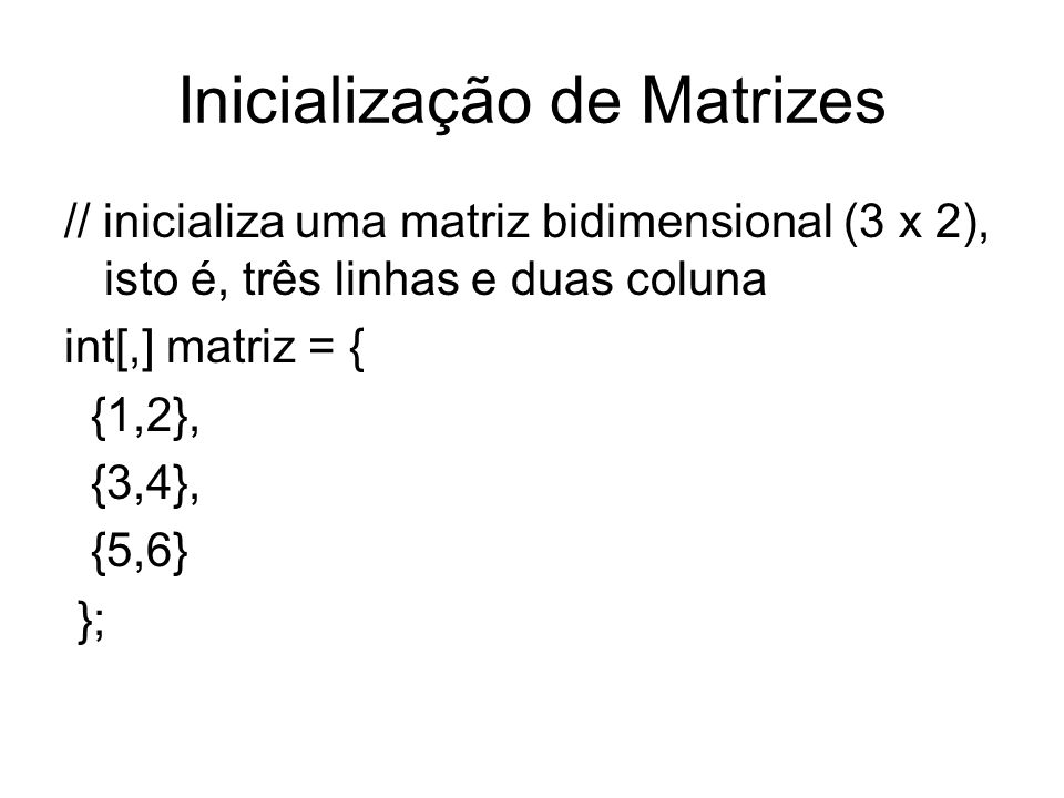 Inicialização de Matrizes // inicializa uma matriz bidimensional (3 x 2), isto é, três linhas e duas coluna int[,] matriz = { {1,2}, {3,4}, {5,6} };