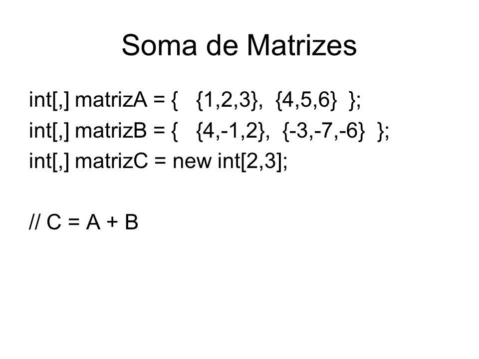 Soma de Matrizes int[,] matrizA = { {1,2,3}, {4,5,6} }; int[,] matrizB = { {4,-1,2}, {-3,-7,-6} }; int[,] matrizC = new int[2,3]; // C = A + B
