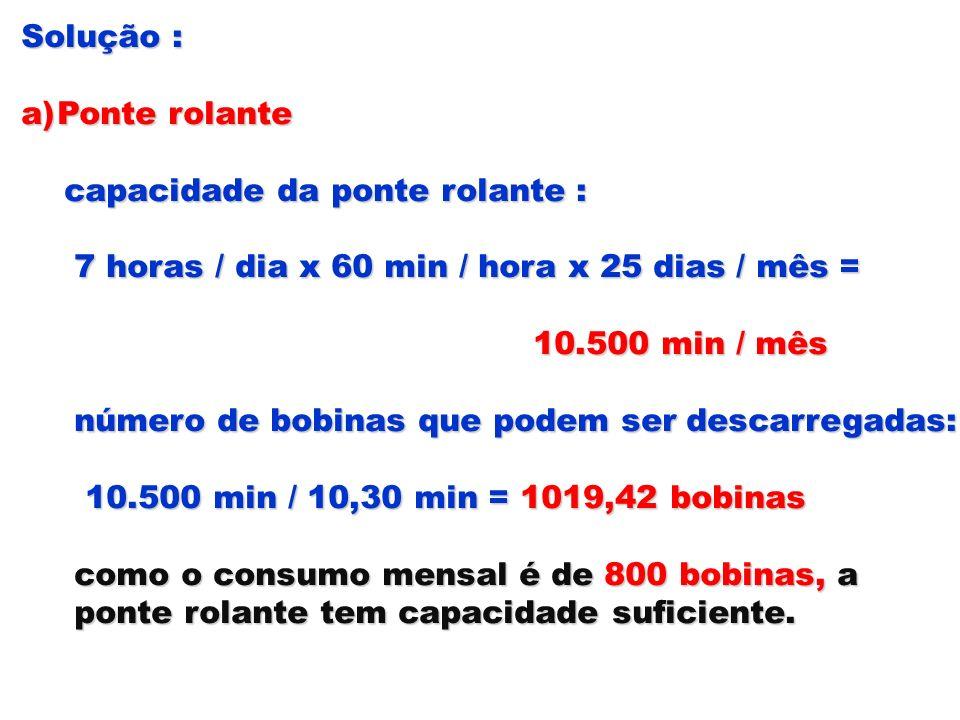 Solução : a)Ponte rolante capacidade da ponte rolante : capacidade da ponte rolante : 7 horas / dia x 60 min / hora x 25 dias / mês = 7 horas / dia x