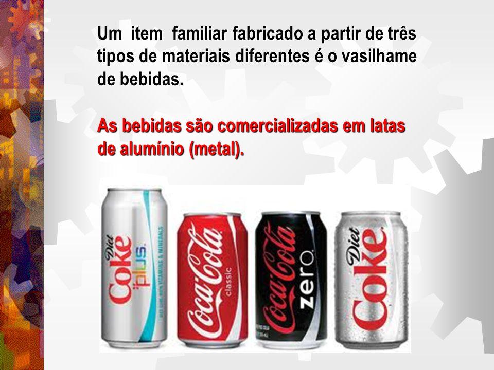 Um item familiar fabricado a partir de três tipos de materiais diferentes é o vasilhame de bebidas. As bebidas são comercializadas em latas de alumíni