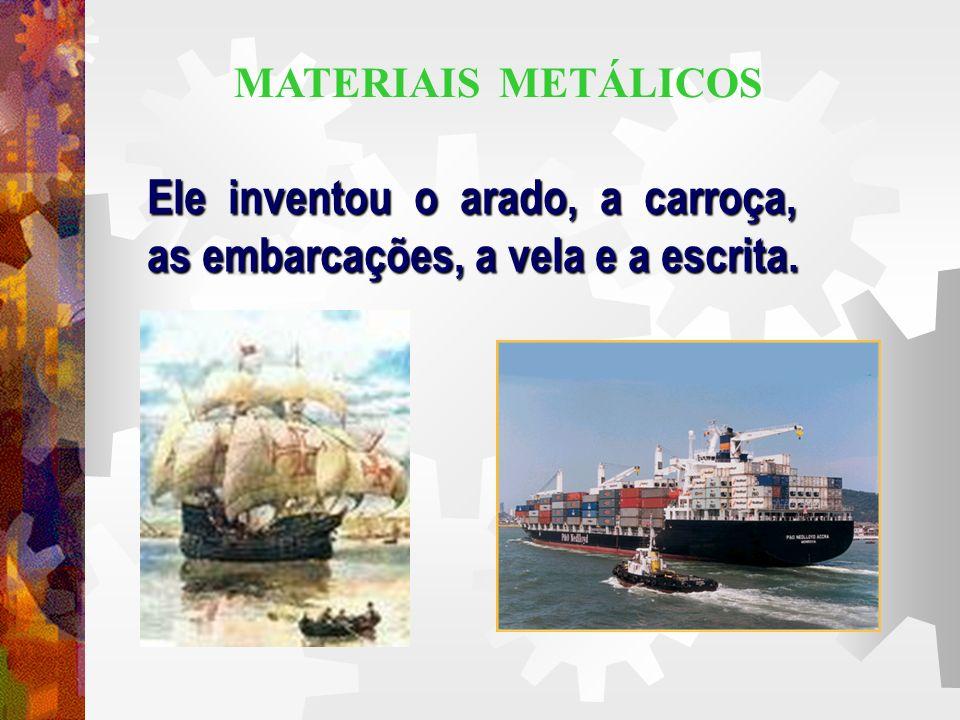 Ele inventou o arado, a carroça, as embarcações, a vela e a escrita. MATERIAIS METÁLICOS