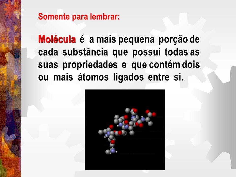 Somente para lembrar: Molécula é a mais pequena porção de cada substância que possui todas as suas propriedades e que contém dois ou mais átomos ligad
