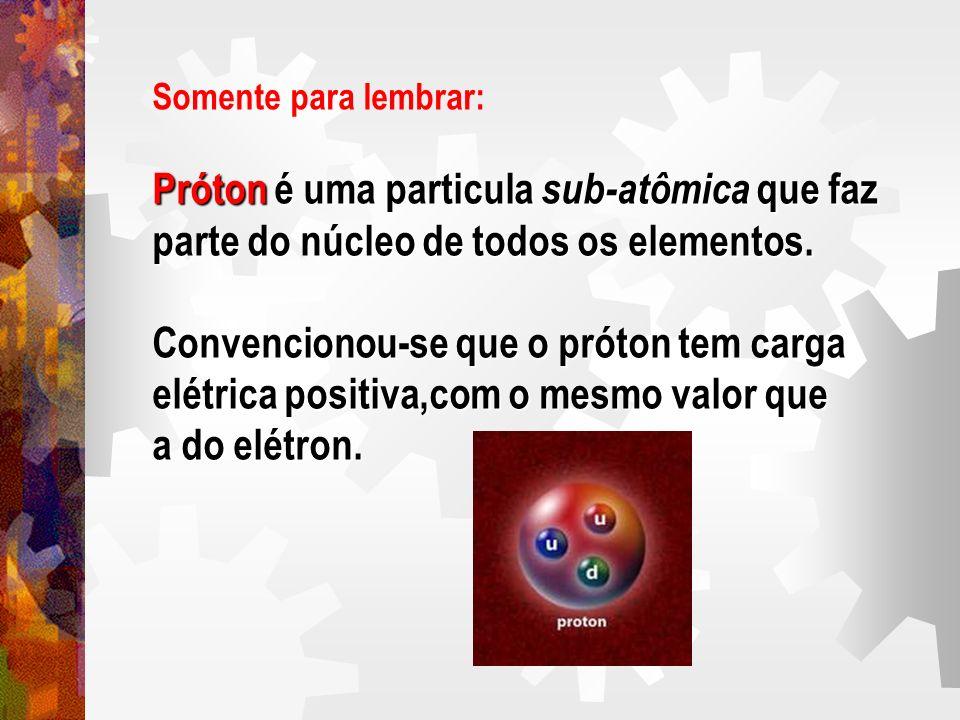 Somente para lembrar: Próton é uma particula sub-atômica que faz parte do núcleo de todos os elementos. Convencionou-se que o próton tem carga elétric