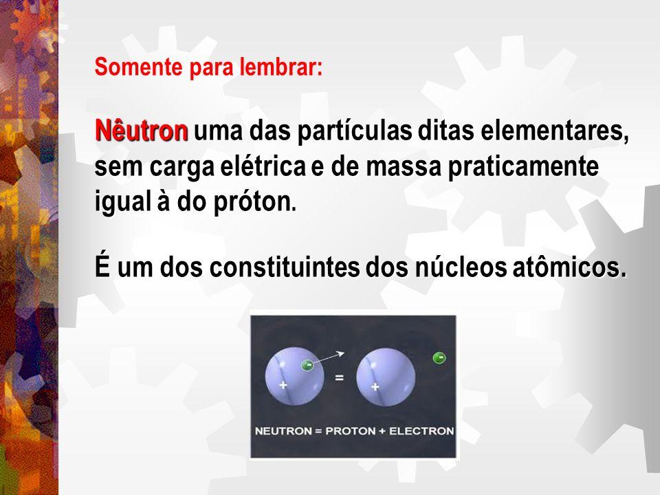 Somente para lembrar: Nêutron uma das partículas ditas elementares, sem carga elétrica e de massa praticamente igual à do próton igual à do próton. É