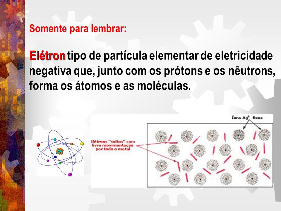 Somente para lembrar: Elétron tipo de partícula elementar de eletricidade negativa que, junto com os prótons e os nêutrons, forma os átomos e as moléc