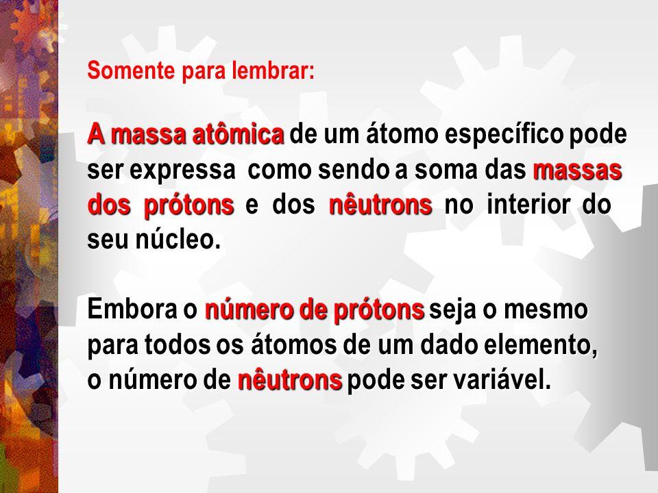 Somente para lembrar: A massa atômica de um átomo específico pode ser expressa como sendo a soma das massas dos prótons e dos nêutrons no interior do