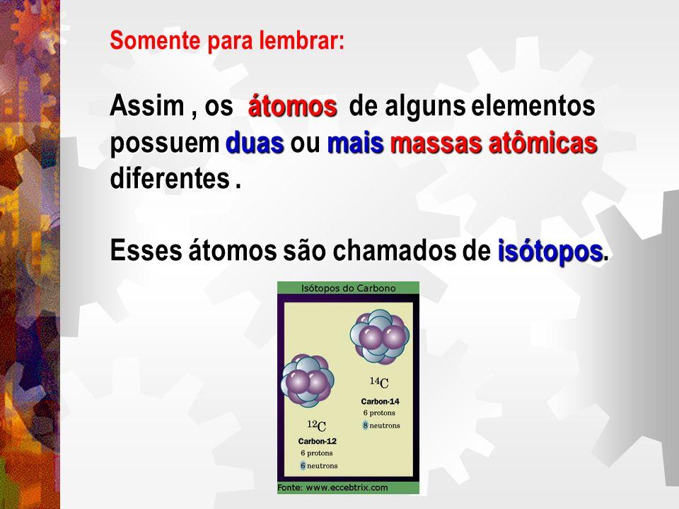Somente para lembrar: Assim, os átomos de alguns elementos possuem duas ou mais massas atômicas diferentes. Esses átomos são chamados de isótopos.