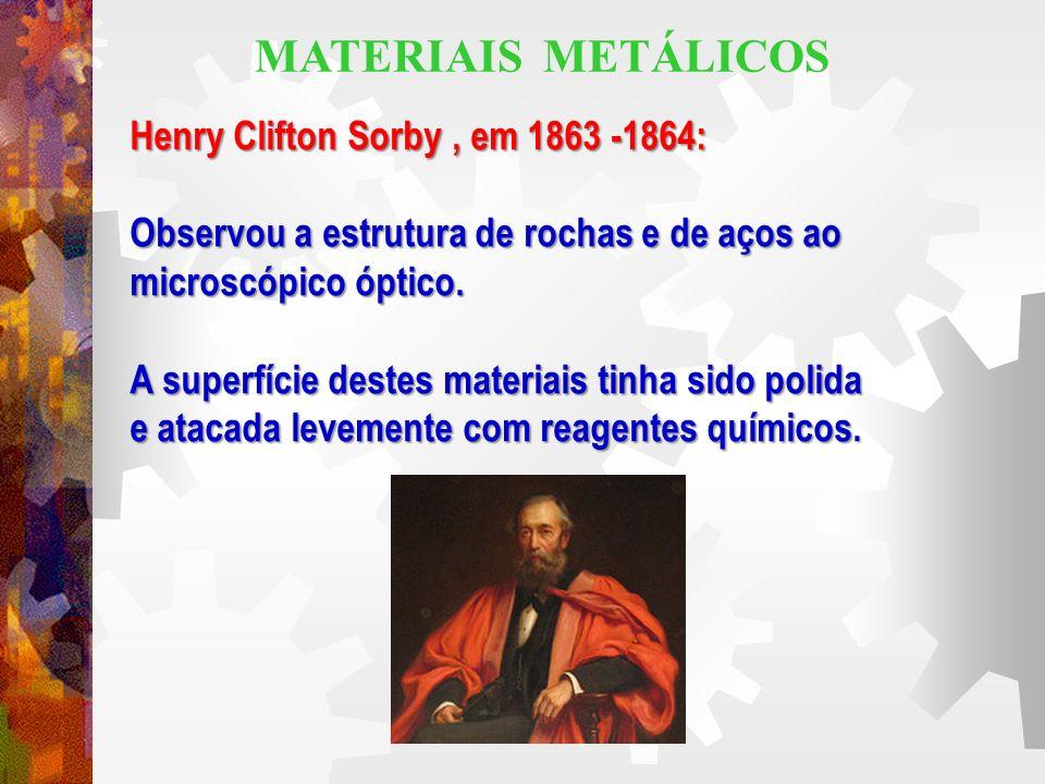 Henry Clifton Sorby, em 1863 -1864: Observou a estrutura de rochas e de aços ao microscópico óptico. A superfície destes materiais tinha sido polida e