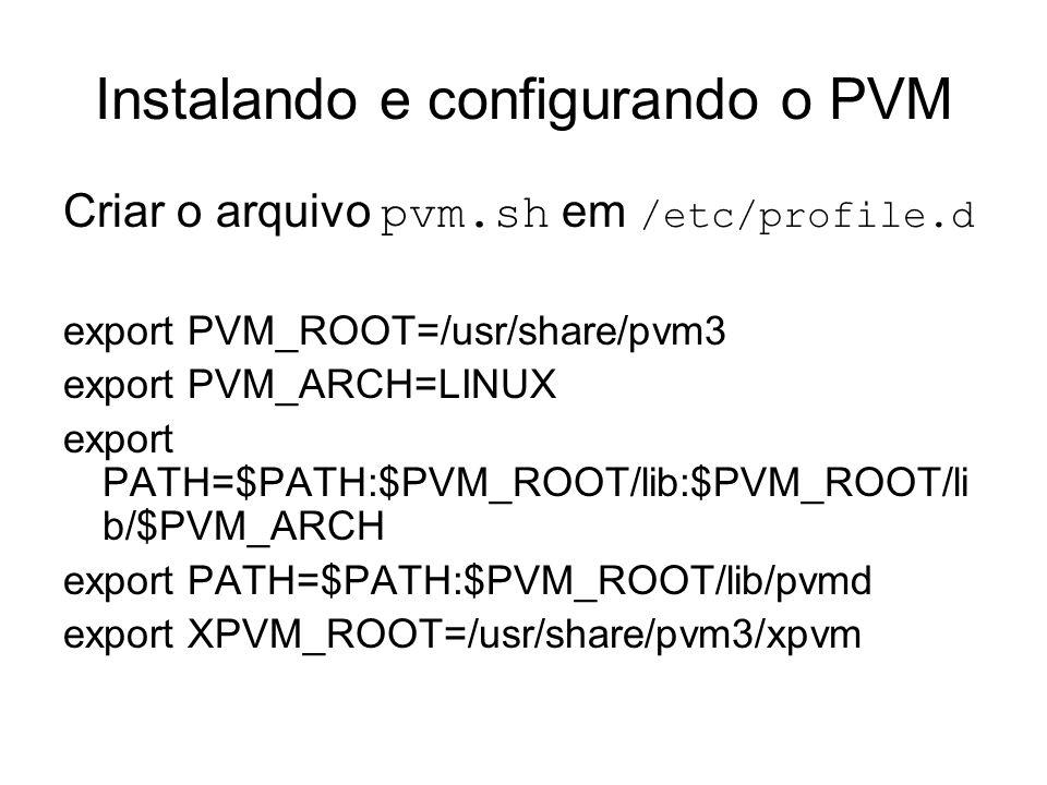 Instalando e configurando o PVM Criar o arquivo pvm.sh em /etc/profile.d export PVM_ROOT=/usr/share/pvm3 export PVM_ARCH=LINUX export PATH=$PATH:$PVM_