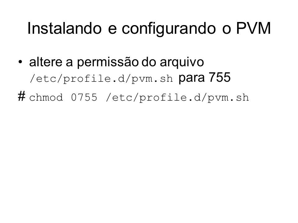 Instalando e configurando o PVM altere a permissão do arquivo /etc/profile.d/pvm.sh para 755 # chmod 0755 /etc/profile.d/pvm.sh