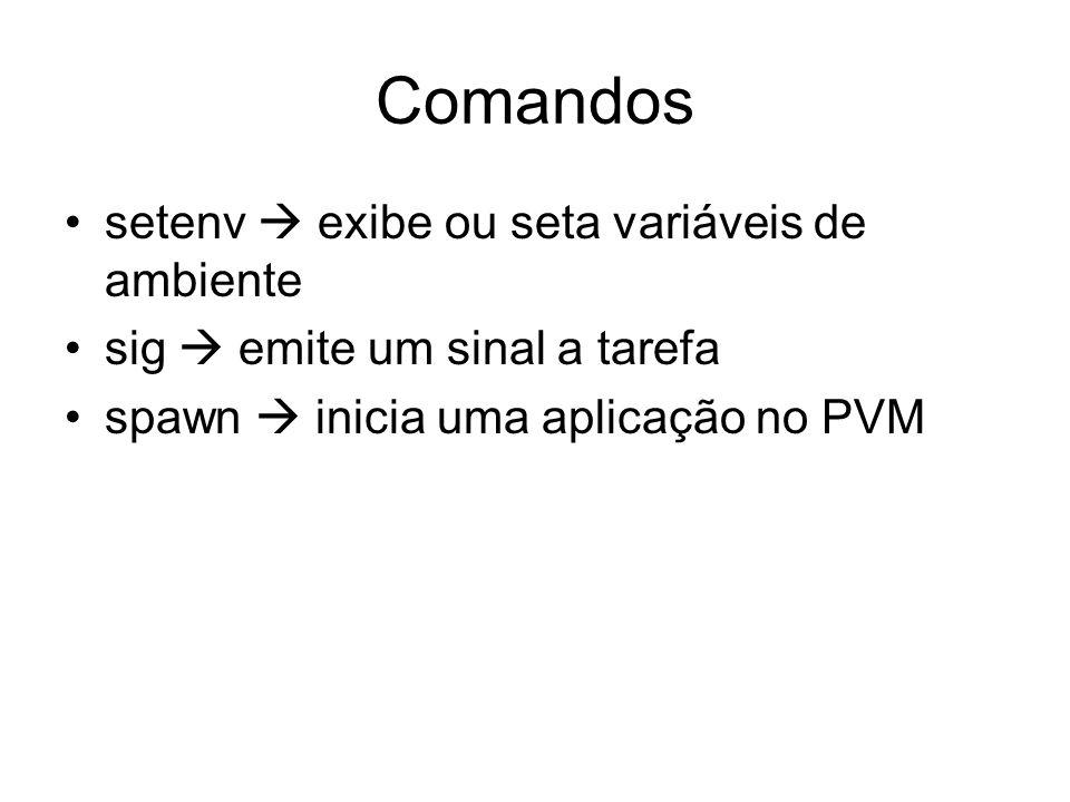 Comandos setenv exibe ou seta variáveis de ambiente sig emite um sinal a tarefa spawn inicia uma aplicação no PVM