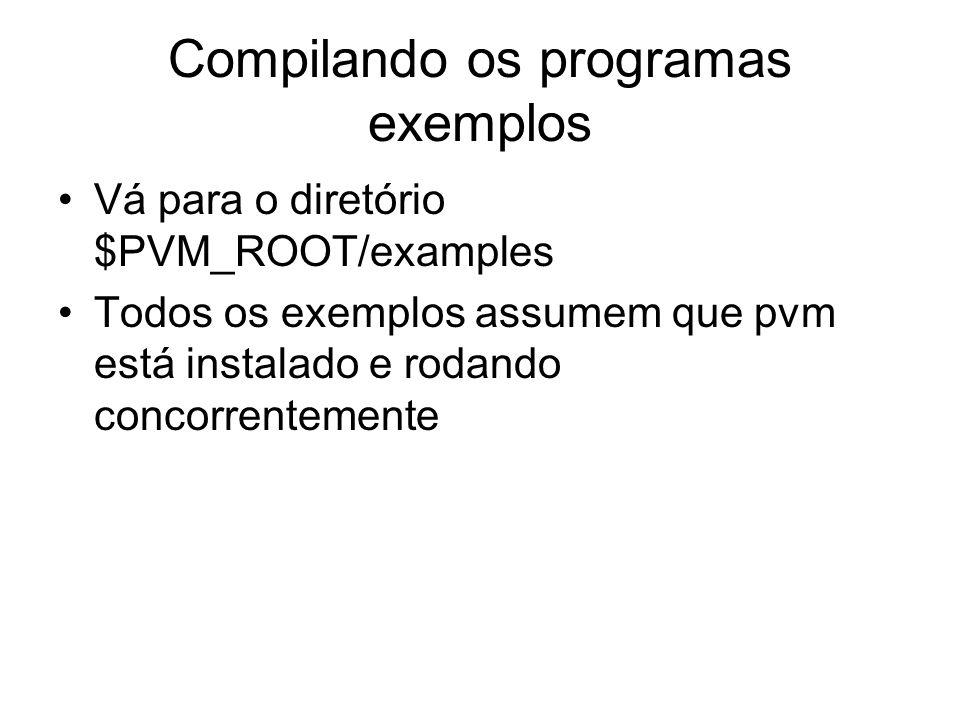 Compilando os programas exemplos Vá para o diretório $PVM_ROOT/examples Todos os exemplos assumem que pvm está instalado e rodando concorrentemente