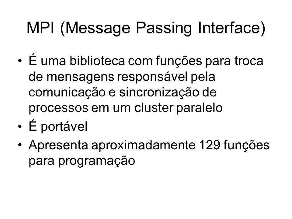 MPI (Message Passing Interface) É uma biblioteca com funções para troca de mensagens responsável pela comunicação e sincronização de processos em um c