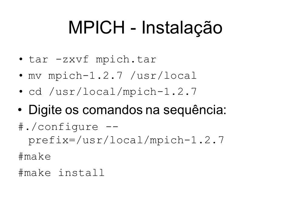 MPICH - Instalação tar -zxvf mpich.tar mv mpich-1.2.7 /usr/local cd /usr/local/mpich-1.2.7 Digite os comandos na sequência: #./configure -- prefix=/us