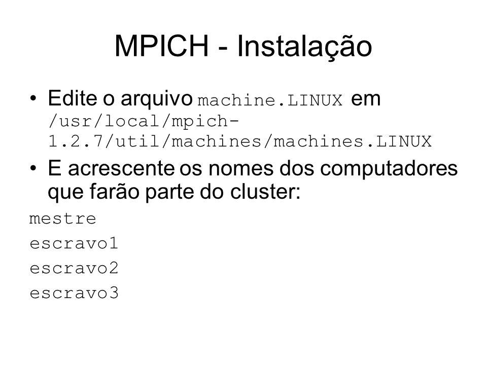 MPICH - Instalação Edite o arquivo machine.LINUX em /usr/local/mpich- 1.2.7/util/machines/machines.LINUX E acrescente os nomes dos computadores que fa