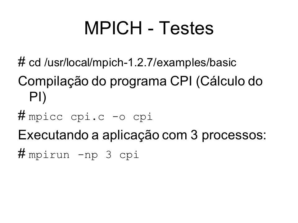 MPICH - Testes # cd /usr/local/mpich-1.2.7/examples/basic Compilação do programa CPI (Cálculo do PI) # mpicc cpi.c -o cpi Executando a aplicação com 3