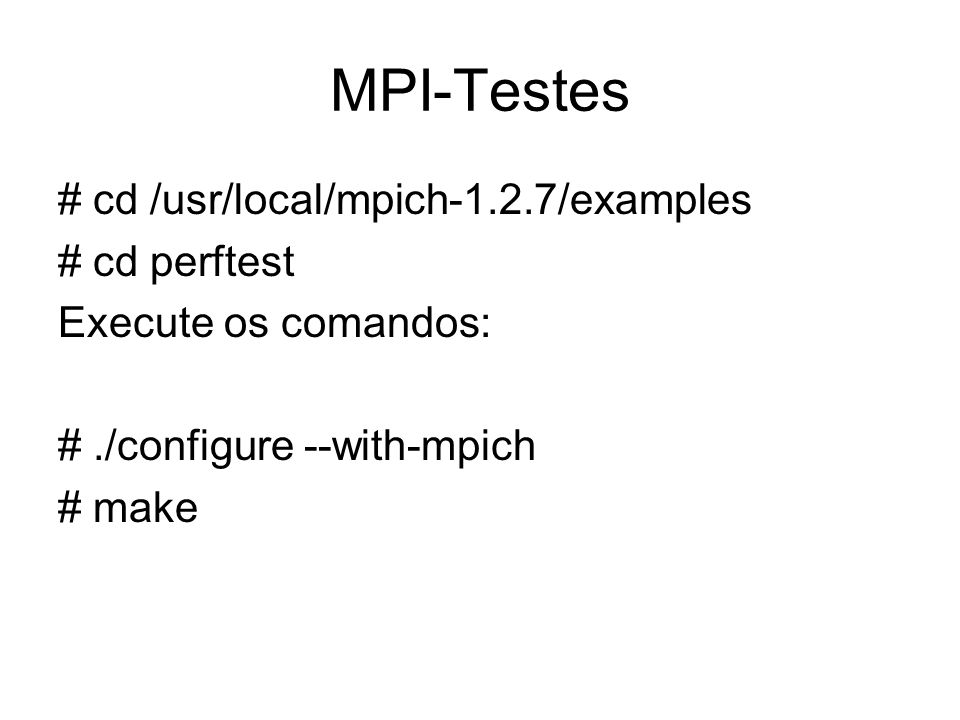 MPI-Testes # cd /usr/local/mpich-1.2.7/examples # cd perftest Execute os comandos: #./configure --with-mpich # make