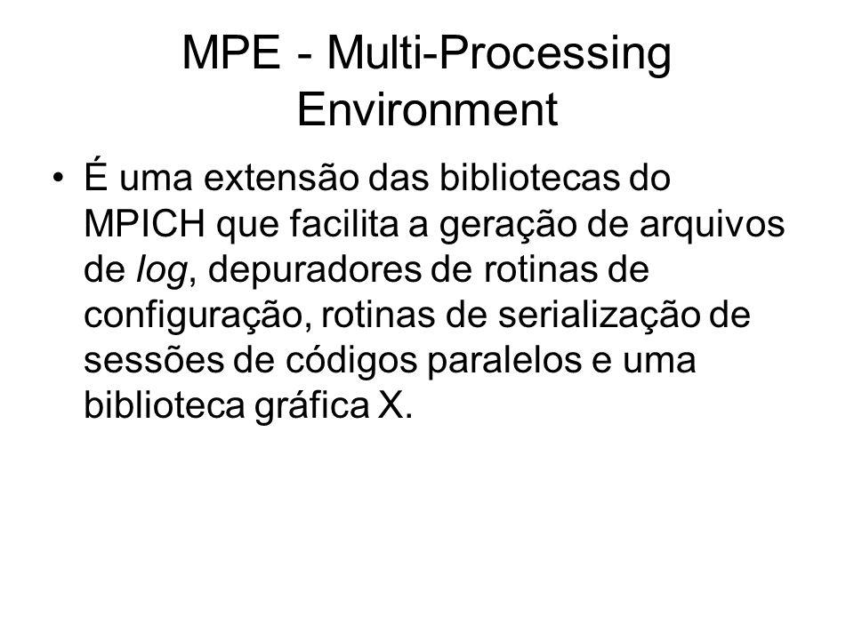 MPE - Multi-Processing Environment É uma extensão das bibliotecas do MPICH que facilita a geração de arquivos de log, depuradores de rotinas de config