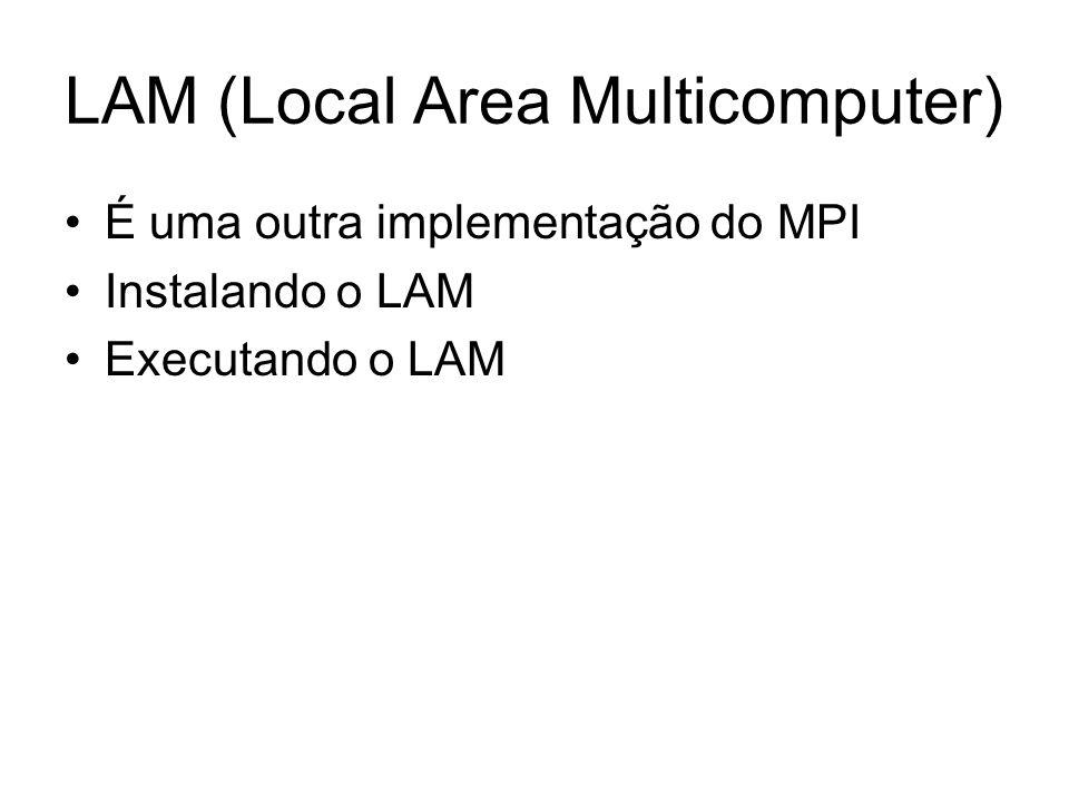 LAM (Local Area Multicomputer) É uma outra implementação do MPI Instalando o LAM Executando o LAM