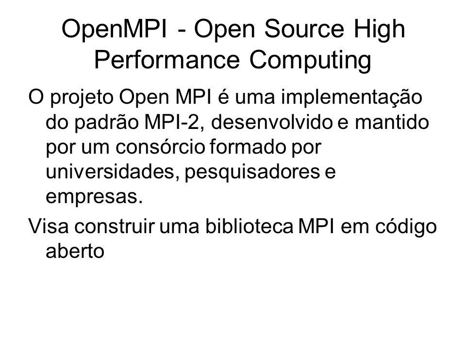 OpenMPI - Open Source High Performance Computing O projeto Open MPI é uma implementação do padrão MPI-2, desenvolvido e mantido por um consórcio forma