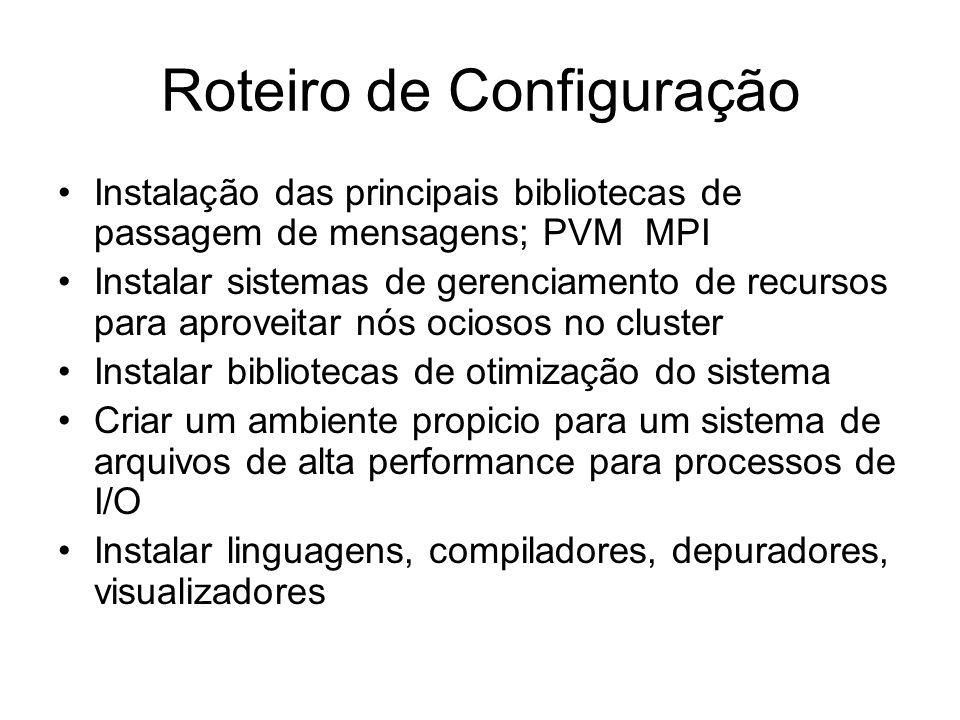 Roteiro de Configuração Instalação das principais bibliotecas de passagem de mensagens; PVM MPI Instalar sistemas de gerenciamento de recursos para ap