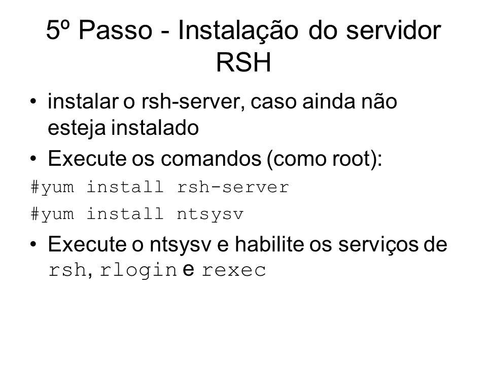 5º Passo - Instalação do servidor RSH instalar o rsh-server, caso ainda não esteja instalado Execute os comandos (como root): #yum install rsh-server