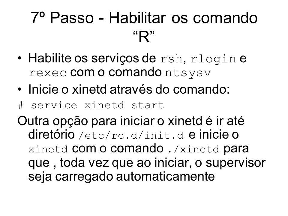 7º Passo - Habilitar os comando R Habilite os serviços de rsh, rlogin e rexec com o comando ntsysv Inicie o xinetd através do comando: # service xinet