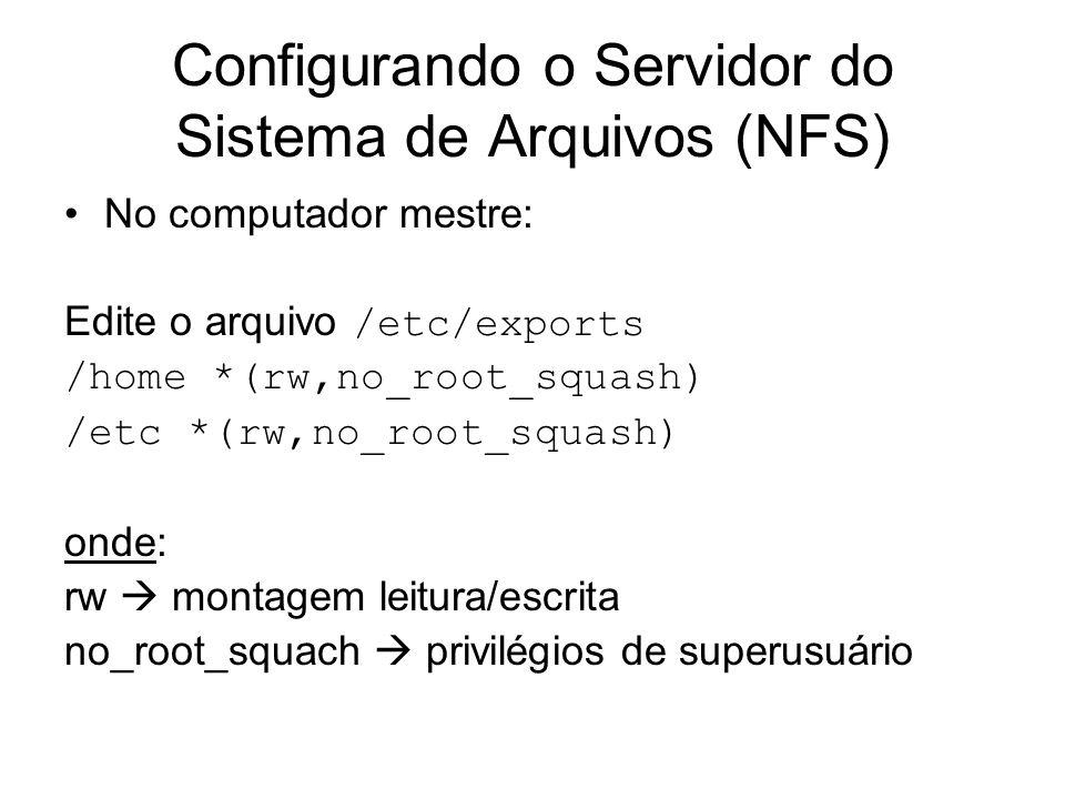 Configurando o Servidor do Sistema de Arquivos (NFS) No computador mestre: Edite o arquivo /etc/exports /home *(rw,no_root_squash) /etc *(rw,no_root_s