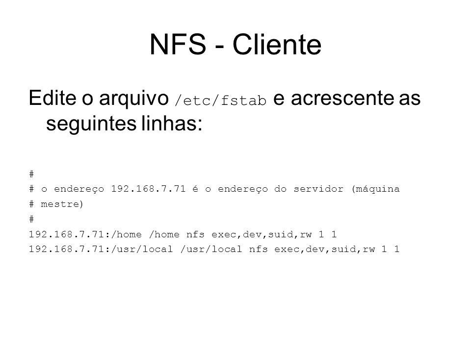 NFS - Cliente Edite o arquivo /etc/fstab e acrescente as seguintes linhas: # # o endereço 192.168.7.71 é o endereço do servidor (máquina # mestre) # 1