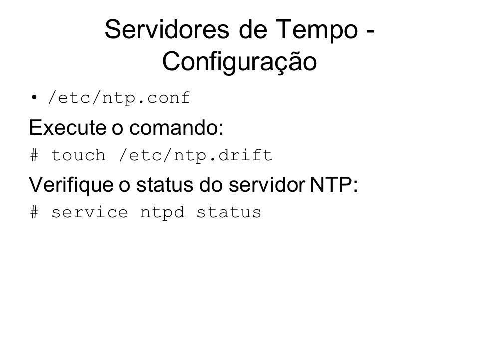 Servidores de Tempo - Configuração /etc/ntp.conf Execute o comando: # touch /etc/ntp.drift Verifique o status do servidor NTP: # service ntpd status