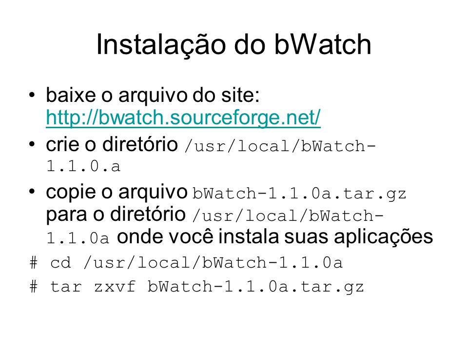 Instalação do bWatch baixe o arquivo do site: http://bwatch.sourceforge.net/ http://bwatch.sourceforge.net/ crie o diretório /usr/local/bWatch- 1.1.0.