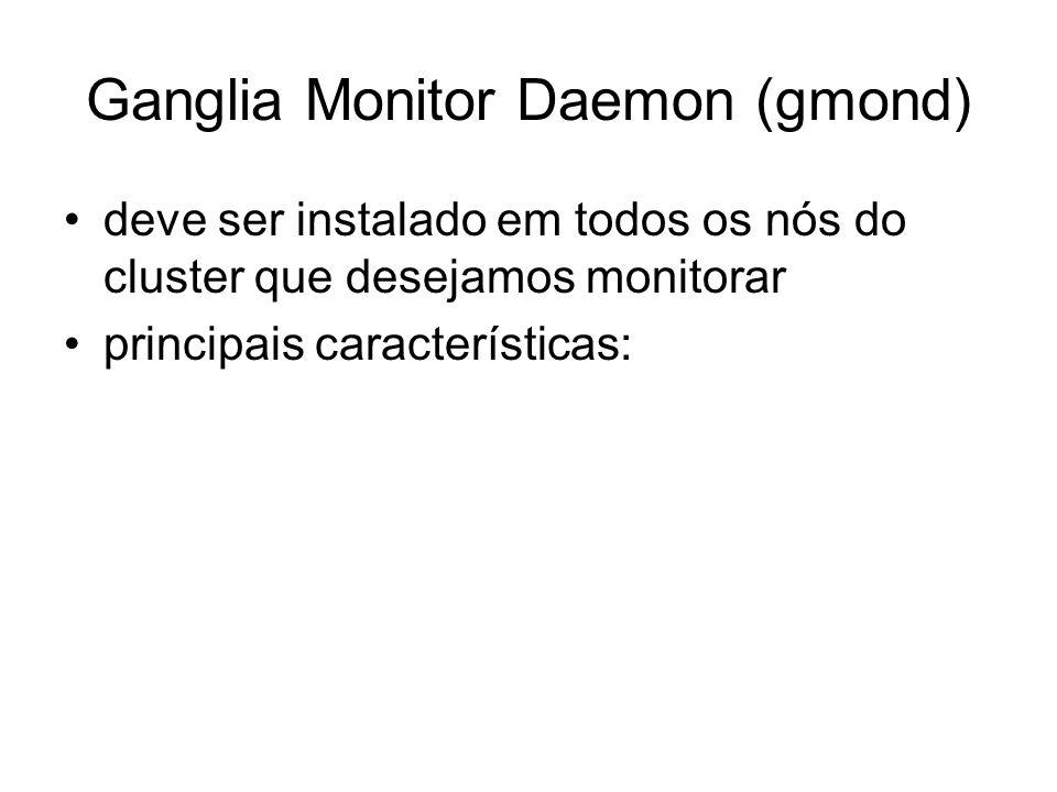 Ganglia Monitor Daemon (gmond) deve ser instalado em todos os nós do cluster que desejamos monitorar principais características: