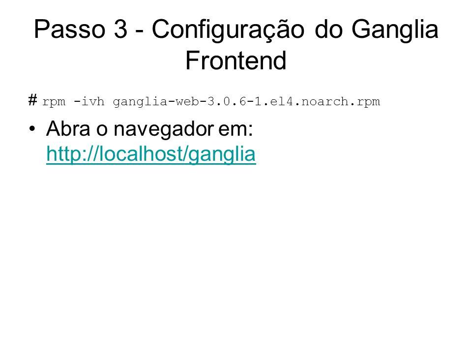 Passo 3 - Configuração do Ganglia Frontend # rpm -ivh ganglia-web-3.0.6-1.el4.noarch.rpm Abra o navegador em: http://localhost/ganglia http://localhos