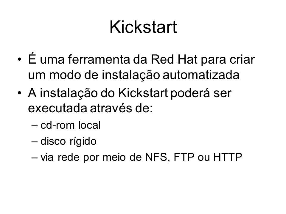 Kickstart É uma ferramenta da Red Hat para criar um modo de instalação automatizada A instalação do Kickstart poderá ser executada através de: –cd-rom
