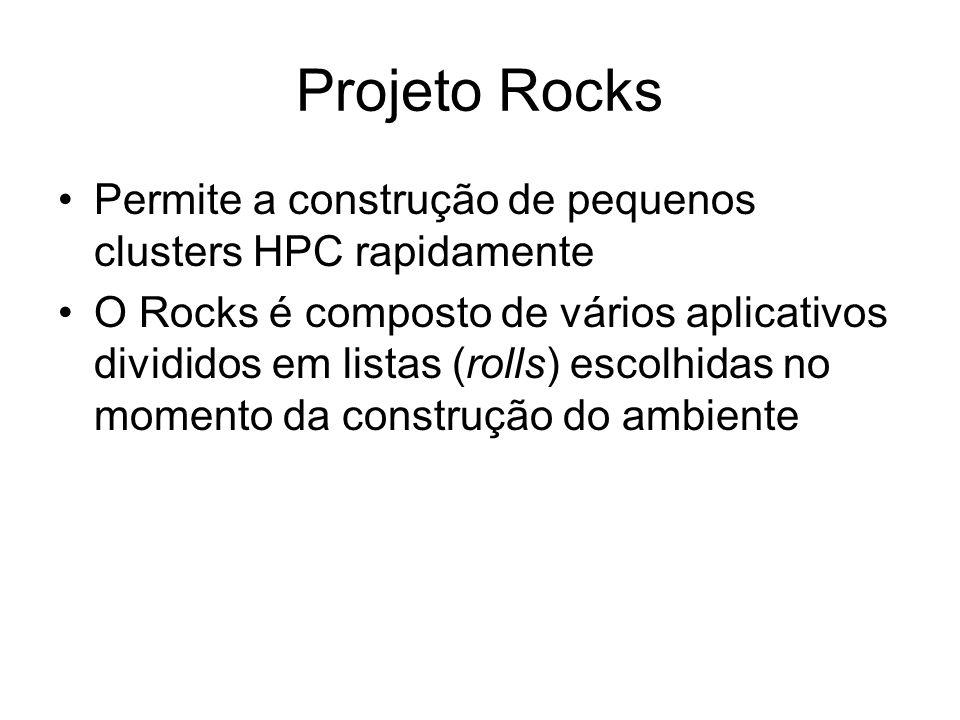 Projeto Rocks Permite a construção de pequenos clusters HPC rapidamente O Rocks é composto de vários aplicativos divididos em listas (rolls) escolhida