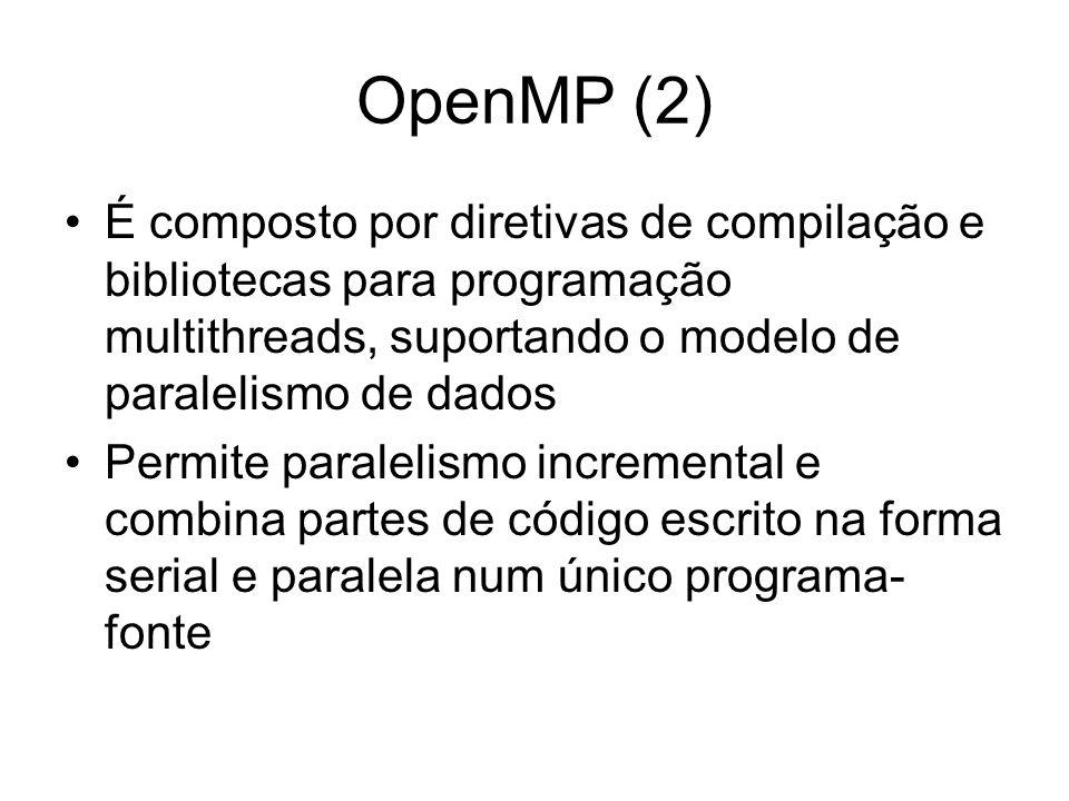 OpenMP (2) É composto por diretivas de compilação e bibliotecas para programação multithreads, suportando o modelo de paralelismo de dados Permite par