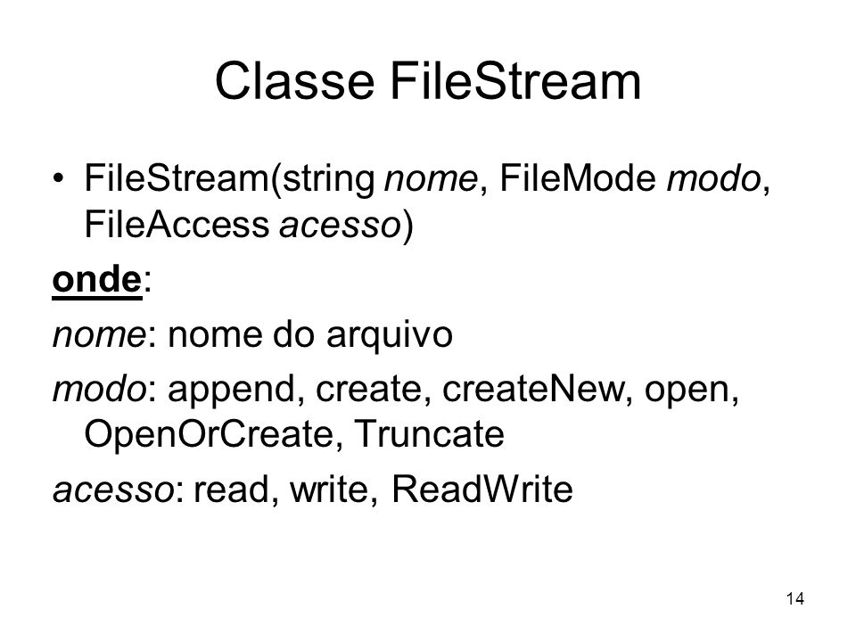 14 Classe FileStream FileStream(string nome, FileMode modo, FileAccess acesso) onde: nome: nome do arquivo modo: append, create, createNew, open, Open