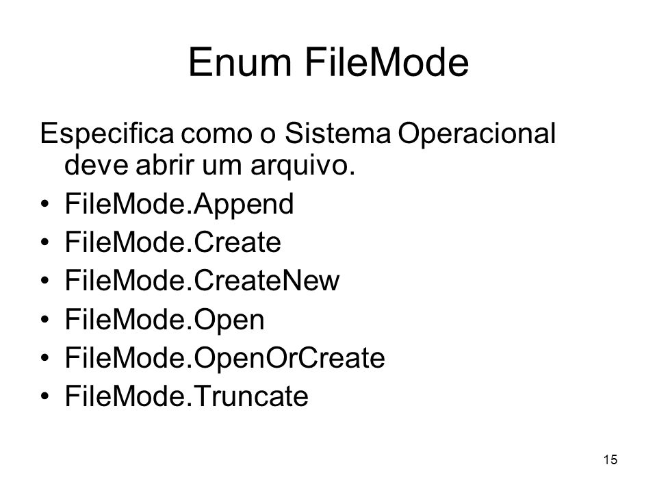 15 Enum FileMode Especifica como o Sistema Operacional deve abrir um arquivo. FileMode.Append FileMode.Create FileMode.CreateNew FileMode.Open FileMod