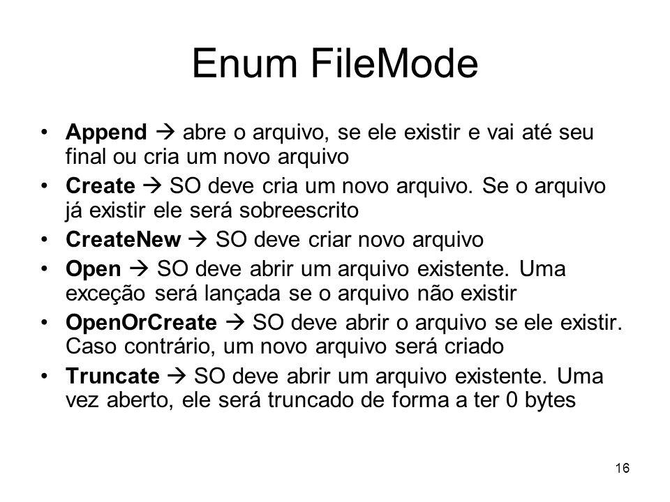 16 Enum FileMode Append abre o arquivo, se ele existir e vai até seu final ou cria um novo arquivo Create SO deve cria um novo arquivo.