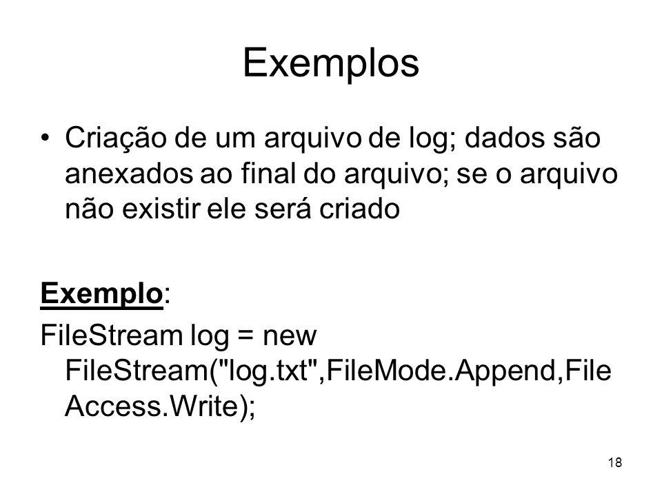 18 Exemplos Criação de um arquivo de log; dados são anexados ao final do arquivo; se o arquivo não existir ele será criado Exemplo: FileStream log = new FileStream( log.txt ,FileMode.Append,File Access.Write);