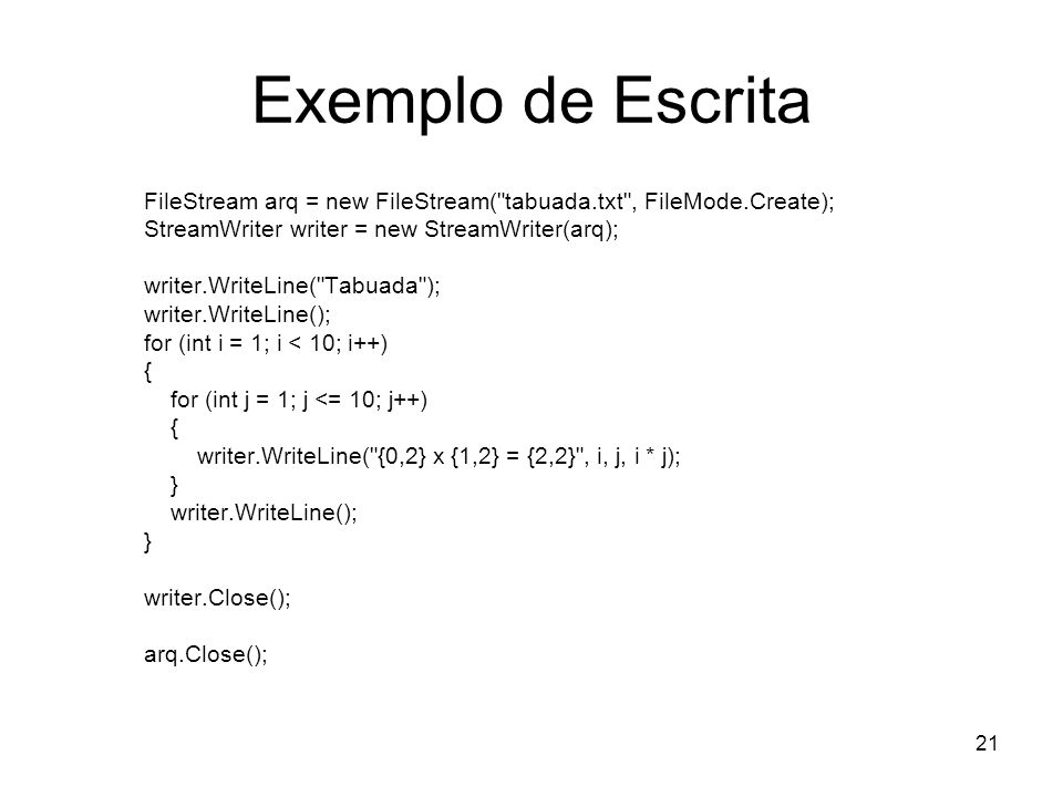 21 Exemplo de Escrita FileStream arq = new FileStream( tabuada.txt , FileMode.Create); StreamWriter writer = new StreamWriter(arq); writer.WriteLine( Tabuada ); writer.WriteLine(); for (int i = 1; i < 10; i++) { for (int j = 1; j <= 10; j++) { writer.WriteLine( {0,2} x {1,2} = {2,2} , i, j, i * j); } writer.WriteLine(); } writer.Close(); arq.Close();