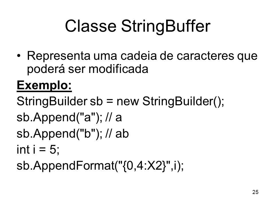 25 Classe StringBuffer Representa uma cadeia de caracteres que poderá ser modificada Exemplo: StringBuilder sb = new StringBuilder(); sb.Append( a ); // a sb.Append( b ); // ab int i = 5; sb.AppendFormat( {0,4:X2} ,i);
